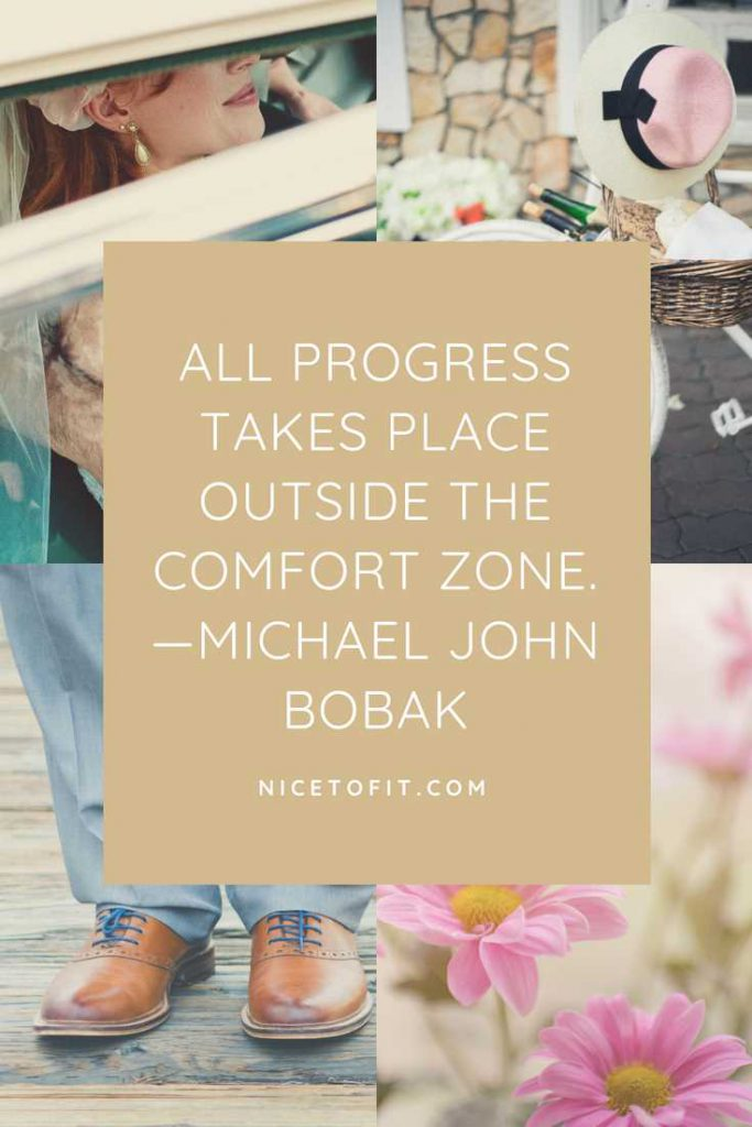 All progress takes place outside the comfort zone.—Michael John Bobak